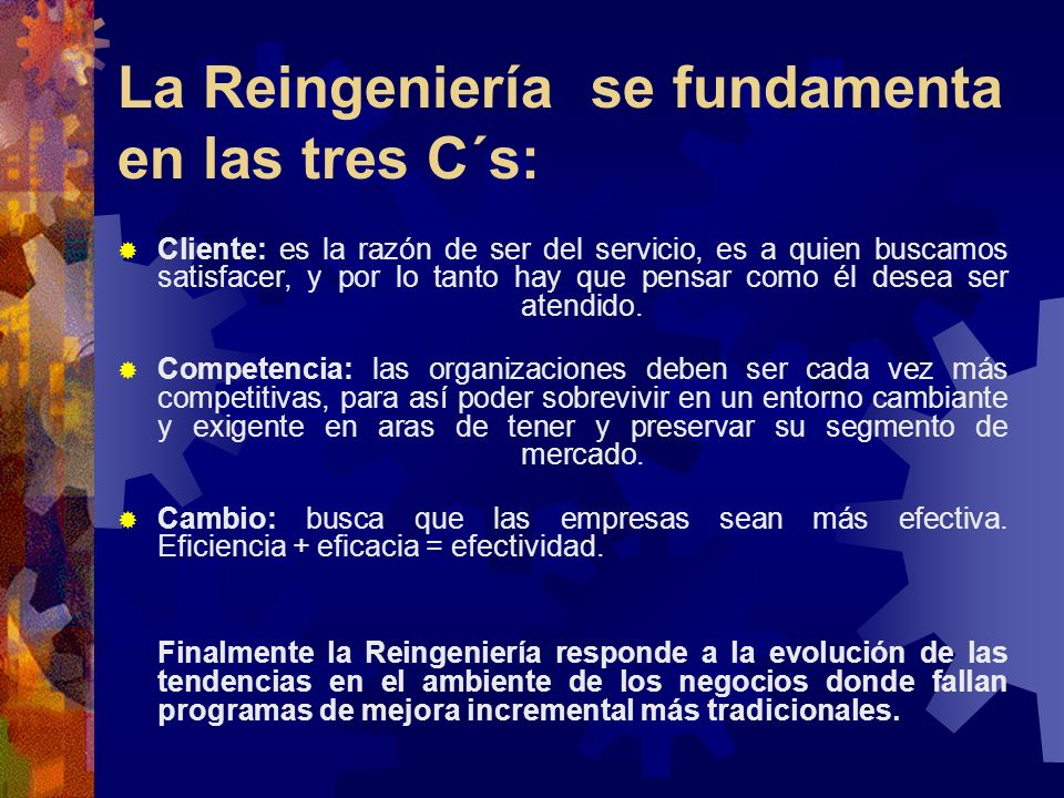 La Reingeniería se fundamenta en las tres C´s: Cliente: es la razón de ser del servicio, es a quien buscamos satisfacer, y por lo tanto hay que pensar