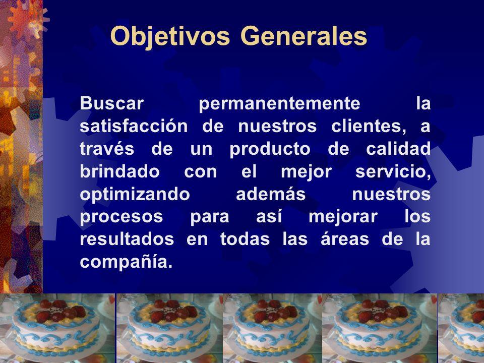 Objetivos Generales Buscar permanentemente la satisfacción de nuestros clientes, a través de un producto de calidad brindado con el mejor servicio, op