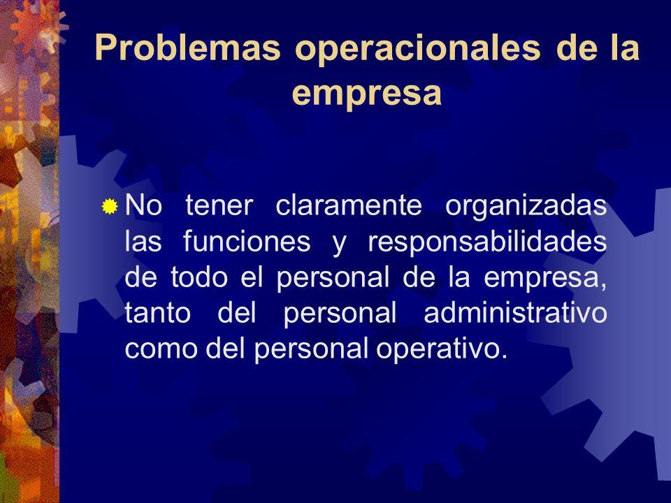 Problemas operacionales de la empresa No tener claramente organizadas las funciones y responsabilidades de todo el personal de la empresa, tanto del p