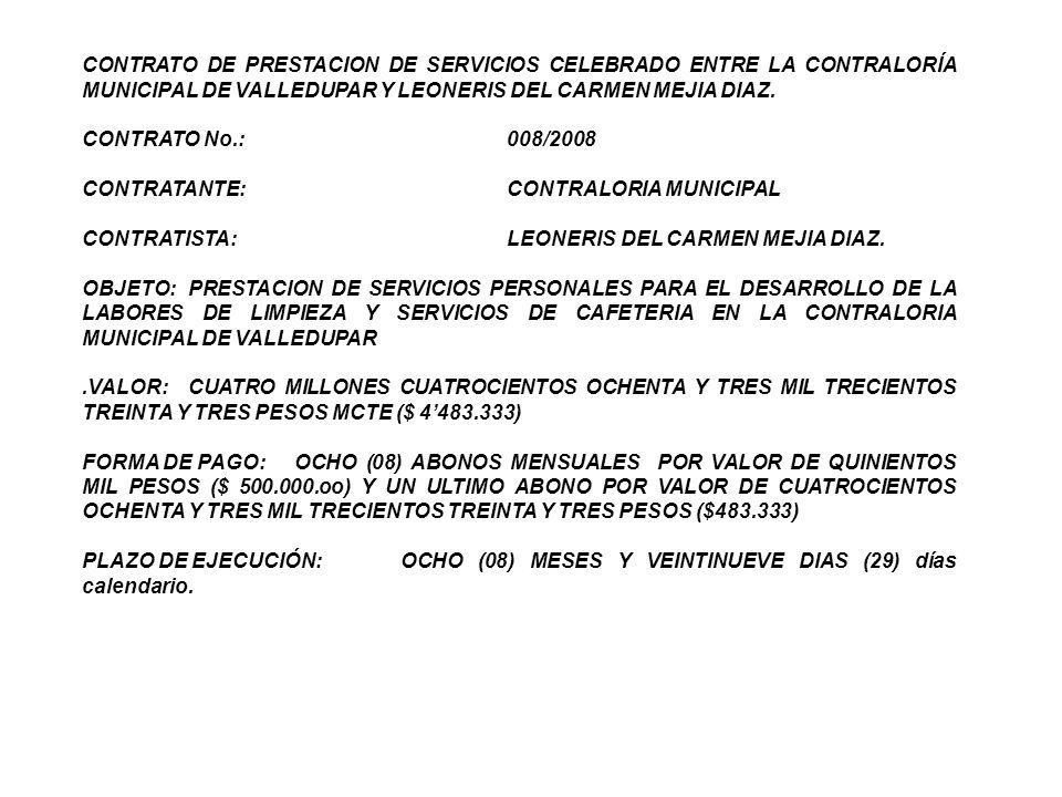 Entre los suscritos a saber ALBA LUZ TRUJILLO LOBO, mayor de edad, vecina de esta ciudad, identificada con cédula de ciudadanía 36586.580 expedida Pailitas - Cesar, quien obra en nombre y representación de la Contraloría Municipal de Valledupar, en calidad de Contralora Municipal, debidamente facultado para la suscripción del presente contrato, quien para efectos de este se denominará LA CONTRALORÍA, por una parte y por otra, LEONERISDEL CARMEN MEJIA DIAZ, mayor de edad, domiciliada y residente en Valledupar identificada con la con la cédula de ciudadanía número 40932.969 expedida en Riohacha- Guajira, quien actúa en nombre propio y para los efectos de este contrato se denominará LA CONTRATISTA, hemos convenido en suscribir el presente contrato de Prestación de Servicios, amparada en la facultad que le confiere el artículo 2 numeral 4 literal h de la Ley 1150 de 2007, acorde con el procedimiento establecido en el artículo 81 del Decreto 066 de 2008 previa las siguientes consideraciones: a) Que de conformidad con la certificación expedida por la Jefa de la Oficina Administrativa y Financiera no existe personal de planta para desarrollar las actividades o servicios objeto del presente contrato.