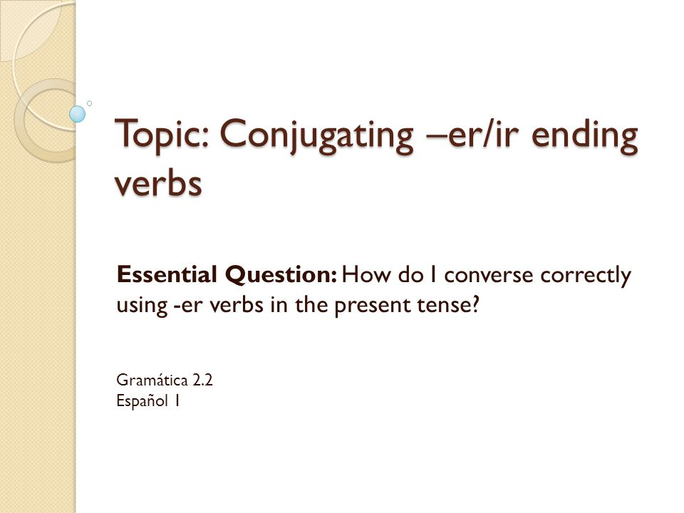 Topic: Conjugating –er/ir ending verbs Essential Question: How do I converse correctly using -er verbs in the present tense.