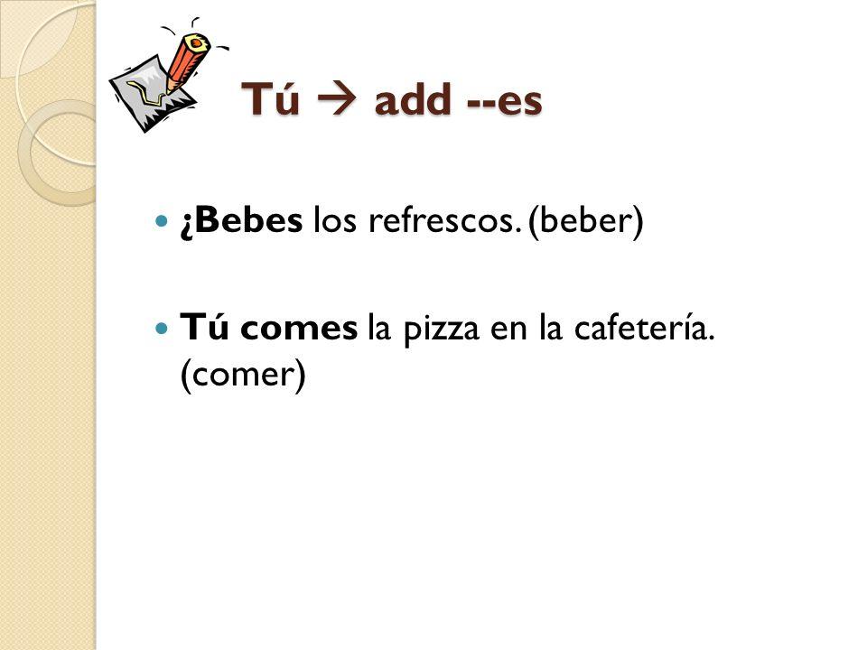 Tú add --es ¿Bebes los refrescos. (beber) Tú comes la pizza en la cafetería. (comer)