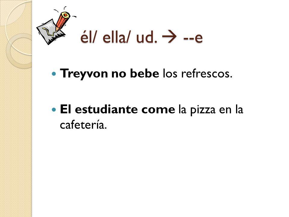 él/ ella/ ud. --e Treyvon no bebe los refrescos. El estudiante come la pizza en la cafetería.