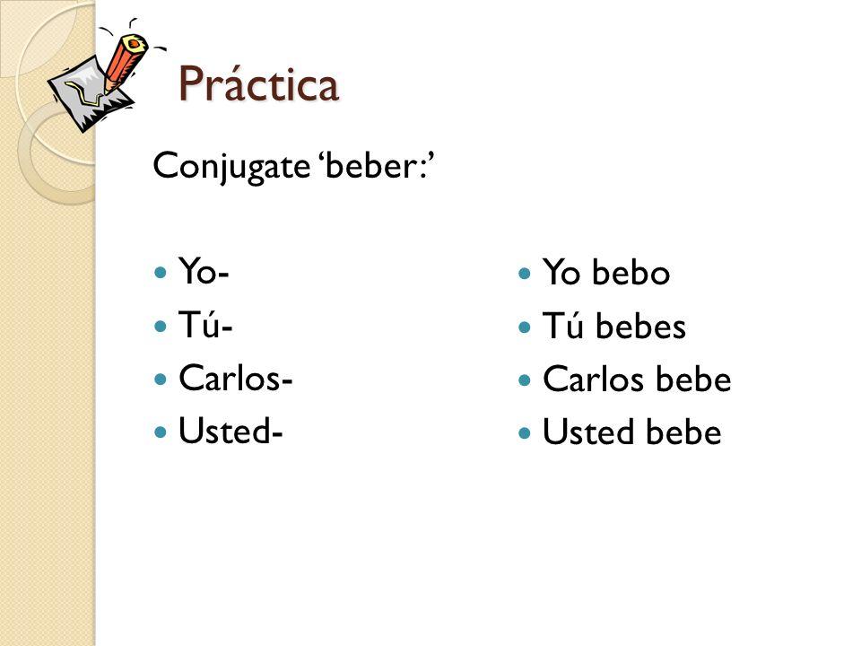 Práctica Conjugate beber: Yo- Tú- Carlos- Usted- Yo bebo Tú bebes Carlos bebe Usted bebe