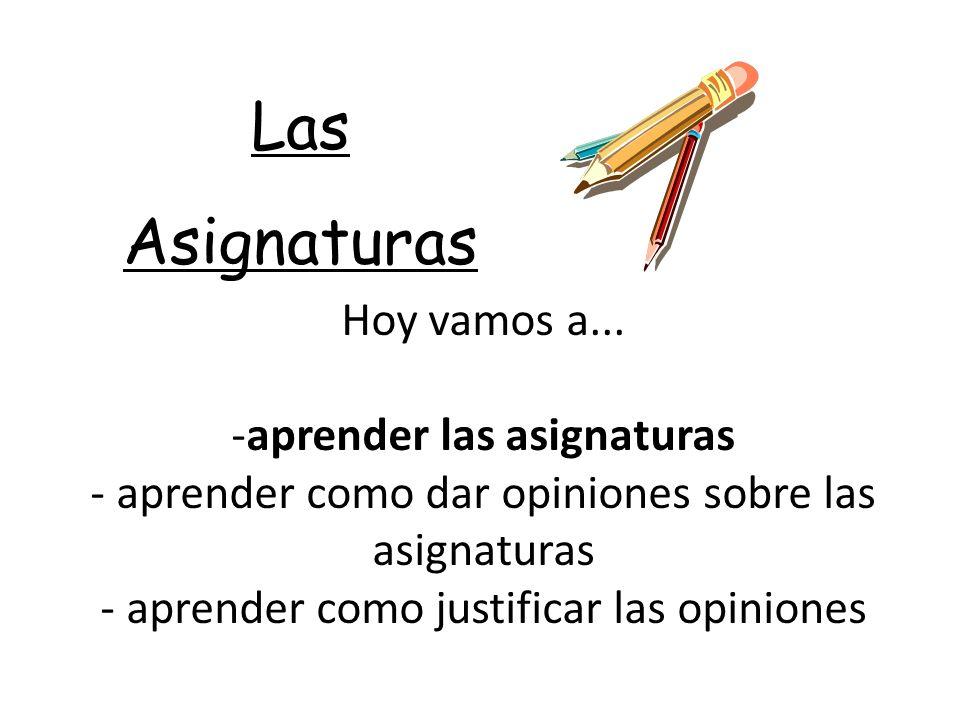 Las Asignaturas Hoy vamos a... -aprender las asignaturas - aprender como dar opiniones sobre las asignaturas - aprender como justificar las opiniones