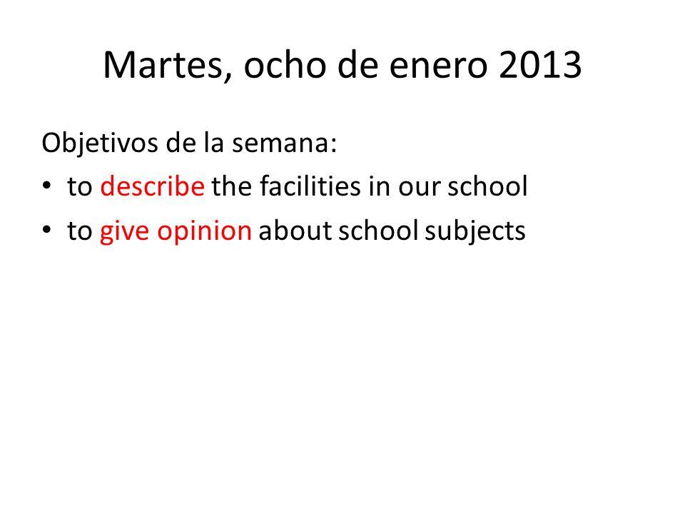 Martes, ocho de enero 2013 Objetivos de la semana: to describe the facilities in our school to give opinion about school subjects