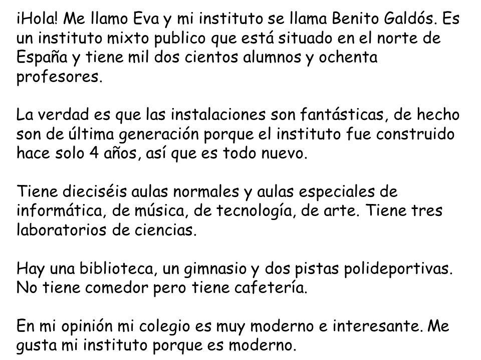 iHola! Me llamo Eva y mi instituto se llama Benito Galdós. Es un instituto mixto publico que está situado en el norte de España y tiene mil dos ciento