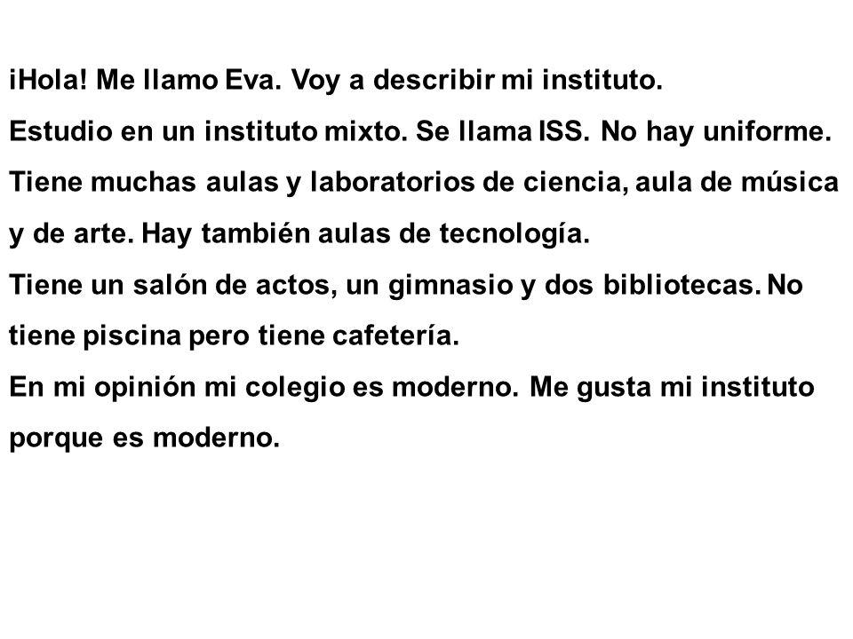 iHola! Me llamo Eva. Voy a describir mi instituto. Estudio en un instituto mixto. Se llama ISS. No hay uniforme. Tiene muchas aulas y laboratorios de