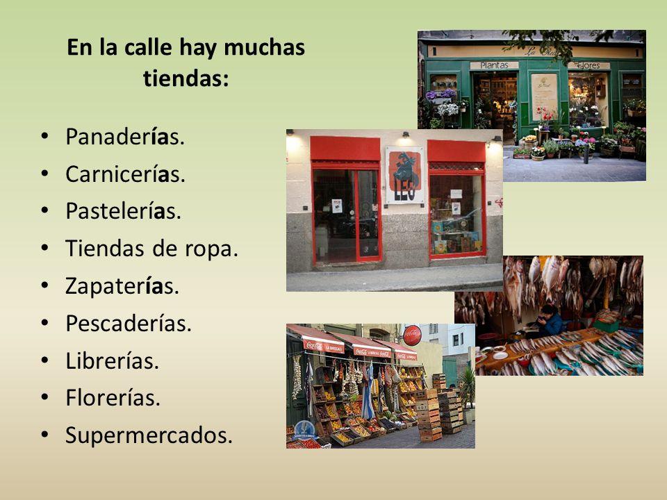 En la calle hay muchas tiendas: Panaderías. Carnicerías. Pastelerías. Tiendas de ropa. Zapaterías. Pescaderías. Librerías. Florerías. Supermercados.