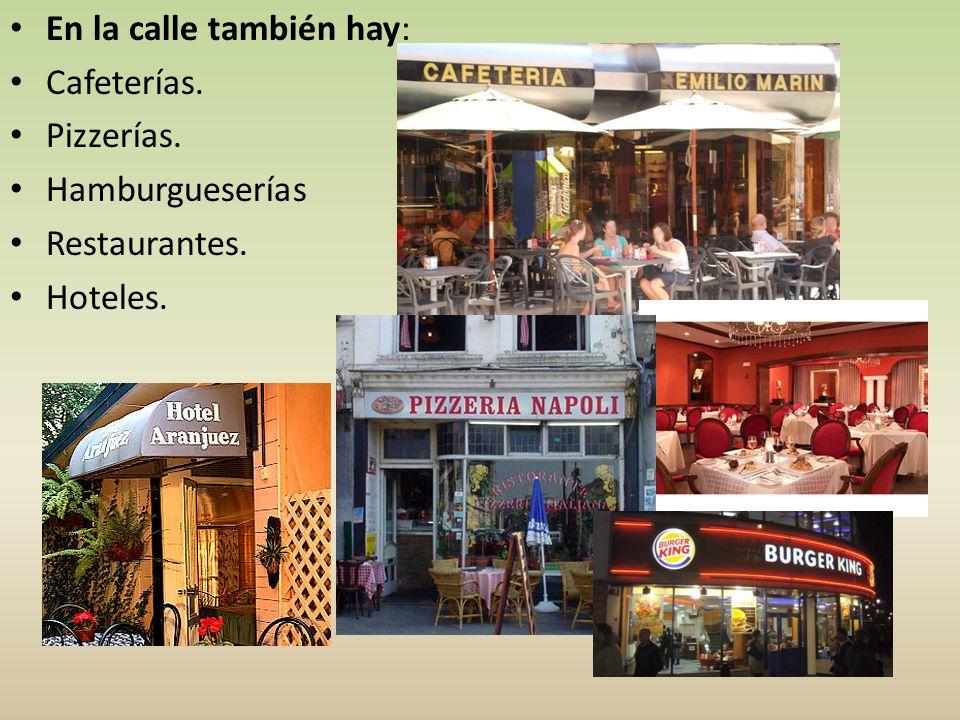 En la calle también hay: Cafeterías. Pizzerías. Hamburgueserías Restaurantes. Hoteles.