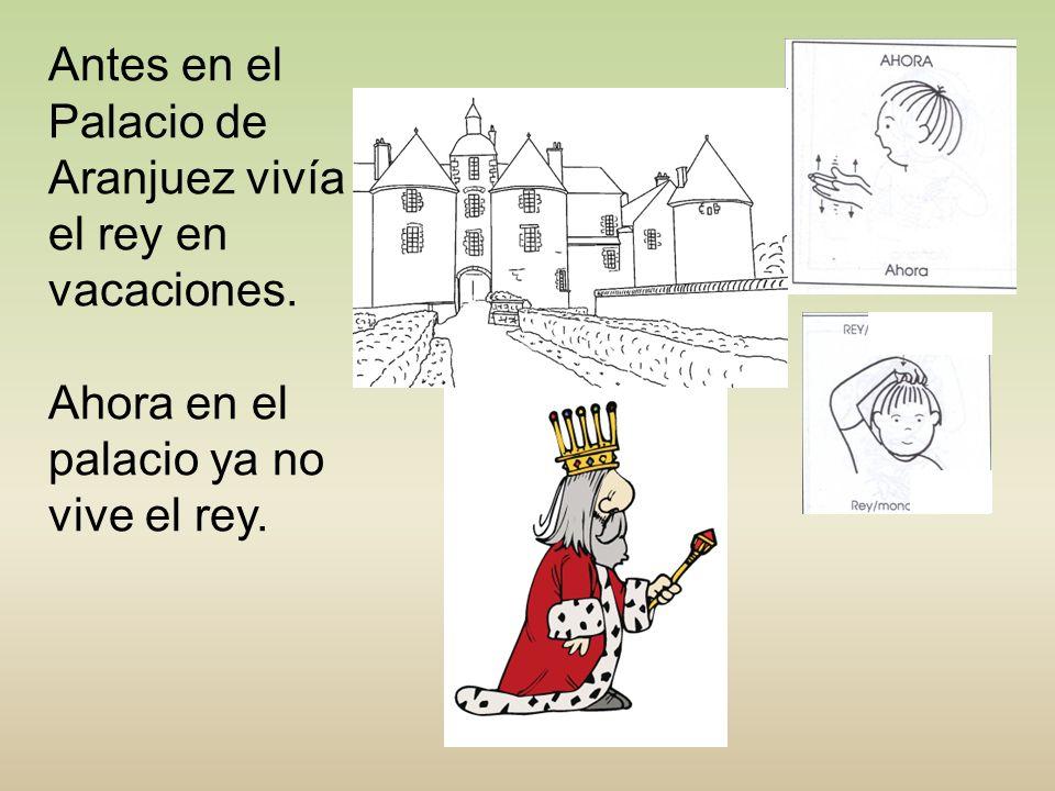 Antes en el Palacio de Aranjuez vivía el rey en vacaciones. Ahora en el palacio ya no vive el rey.