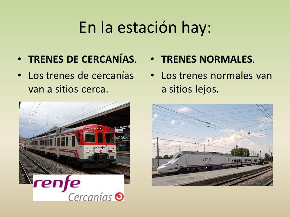 En la estación hay: TRENES DE CERCANÍAS. Los trenes de cercanías van a sitios cerca. TRENES NORMALES. Los trenes normales van a sitios lejos.