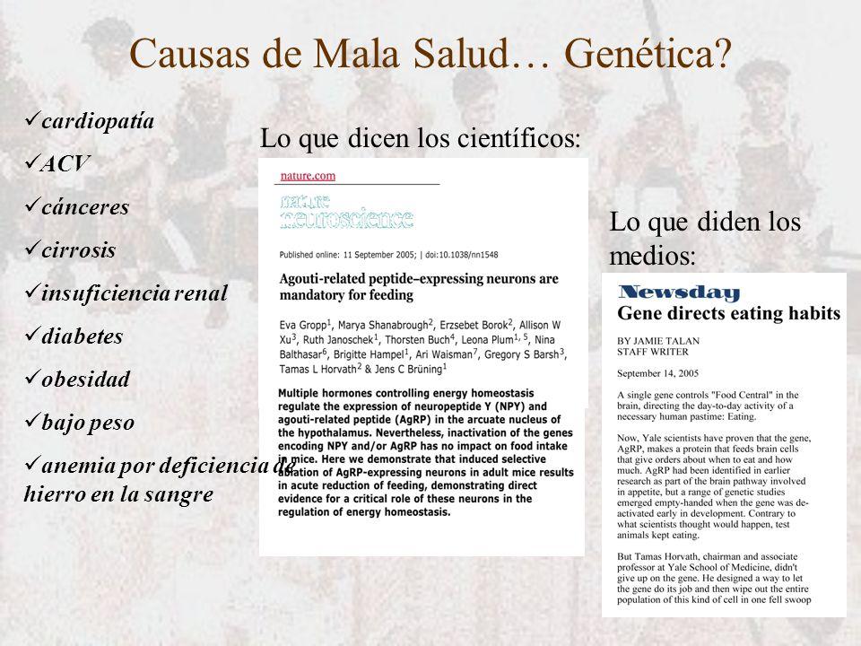 Lo que dicen los científicos: Lo que diden los medios: Causas de Mala Salud… Genética? cardiopatía ACV cánceres cirrosis insuficiencia renal diabetes