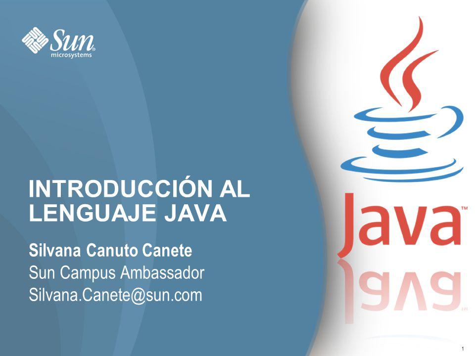 1 INTRODUCCIÓN AL LENGUAJE JAVA Silvana Canuto Canete Sun Campus Ambassador Silvana.Canete@sun.com 1