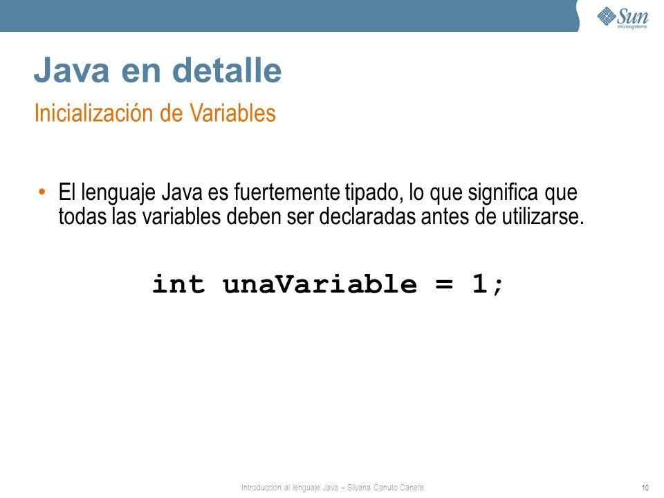 Introducción al lenguaje Java – Silvana Canuto Canete 10 Java en detalle Inicialización de Variables El lenguaje Java es fuertemente tipado, lo que significa que todas las variables deben ser declaradas antes de utilizarse.