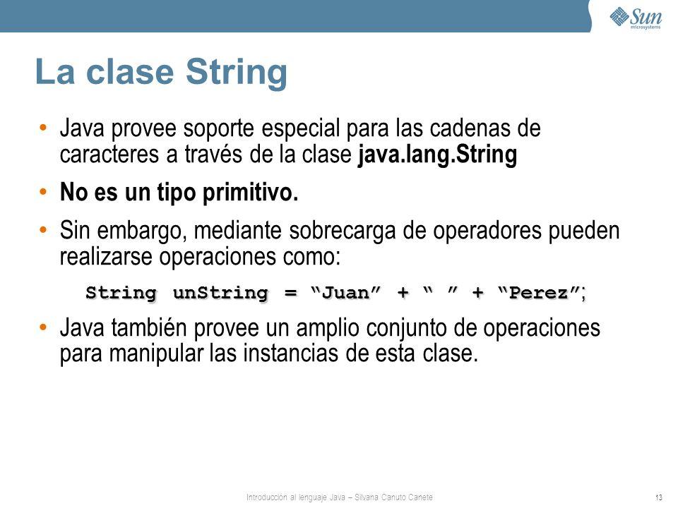 Introducción al lenguaje Java – Silvana Canuto Canete 13 La clase String Java provee soporte especial para las cadenas de caracteres a través de la cl