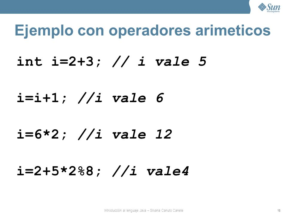 Introducción al lenguaje Java – Silvana Canuto Canete 16 Ejemplo con operadores arimeticos int i=2+3; // i vale 5 i=i+1; //i vale 6 i=6*2; //i vale 12 i=2+5*2%8; //i vale4