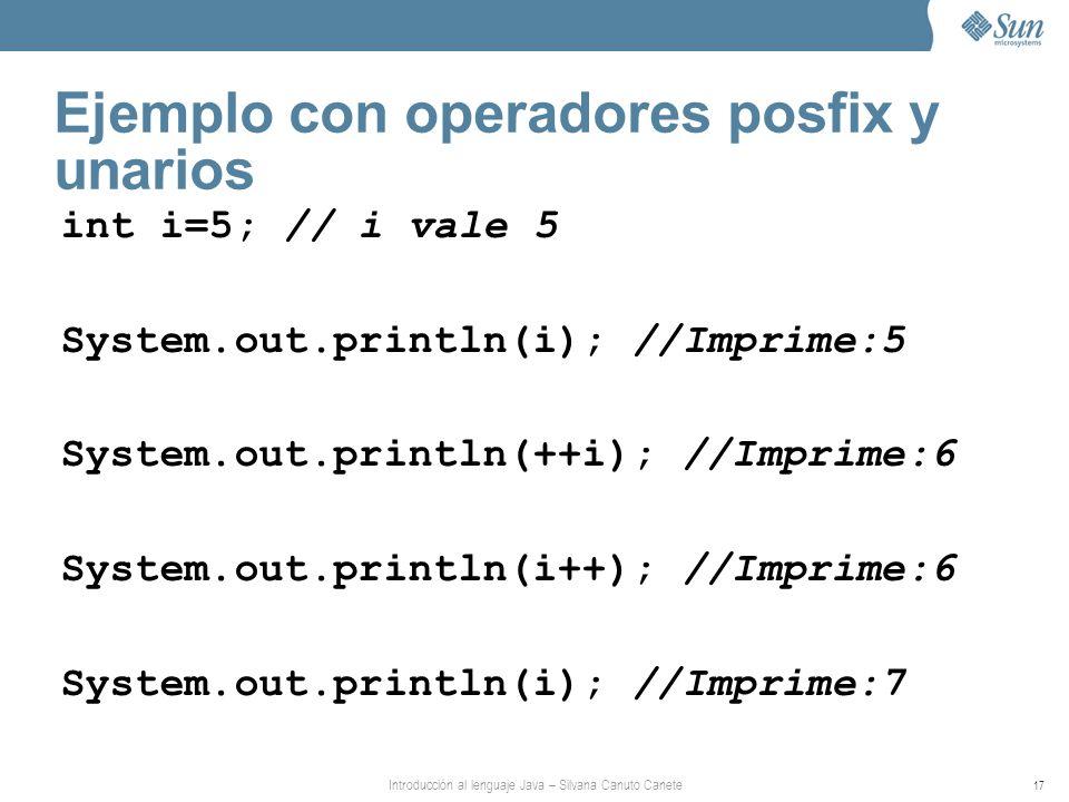 Introducción al lenguaje Java – Silvana Canuto Canete 17 Ejemplo con operadores posfix y unarios int i=5; // i vale 5 System.out.println(i); //Imprime:5 System.out.println(++i); //Imprime:6 System.out.println(i++); //Imprime:6 System.out.println(i); //Imprime:7