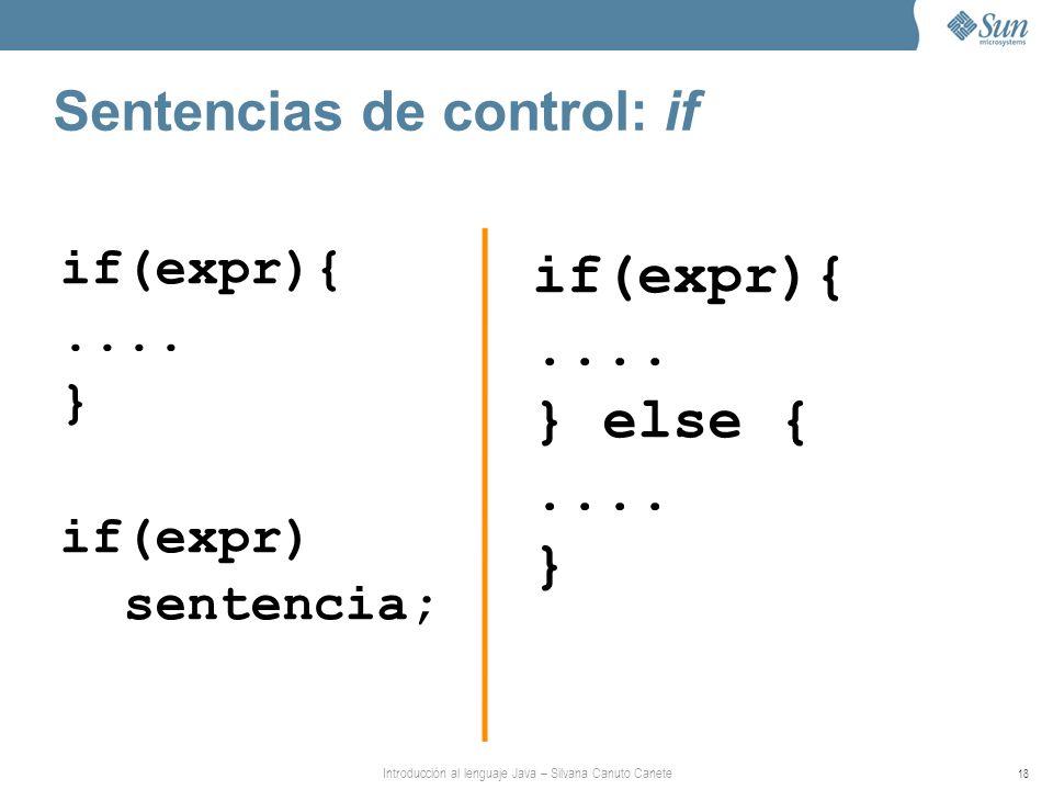 Introducción al lenguaje Java – Silvana Canuto Canete 18 Sentencias de control: if if(expr){.... } if(expr) sentencia; if(expr){.... } else {.... }