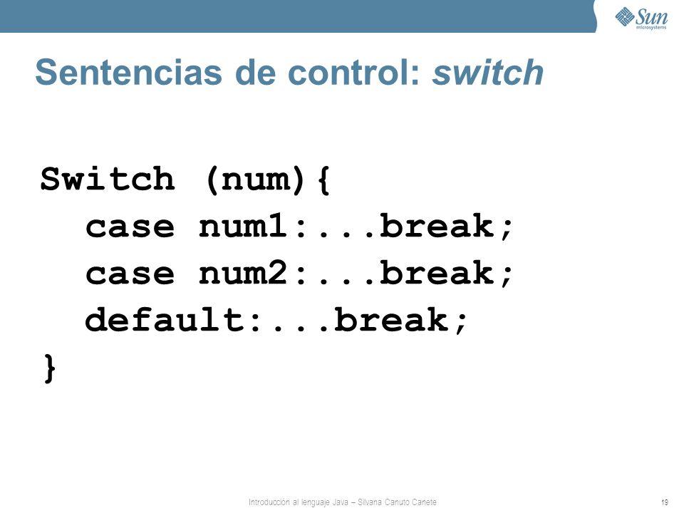 Introducción al lenguaje Java – Silvana Canuto Canete 19 Sentencias de control: switch Switch (num){ case num1:...break; case num2:...break; default:...break; }