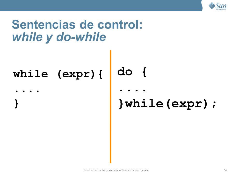 Introducción al lenguaje Java – Silvana Canuto Canete 20 Sentencias de control: while y do-while while (expr){.... } do {.... }while(expr);