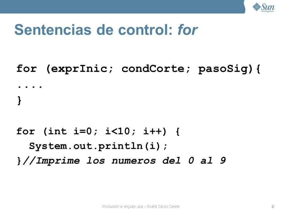 Introducción al lenguaje Java – Silvana Canuto Canete 21 Sentencias de control: for for (exprInic; condCorte; pasoSig){.... } for (int i=0; i<10; i++)