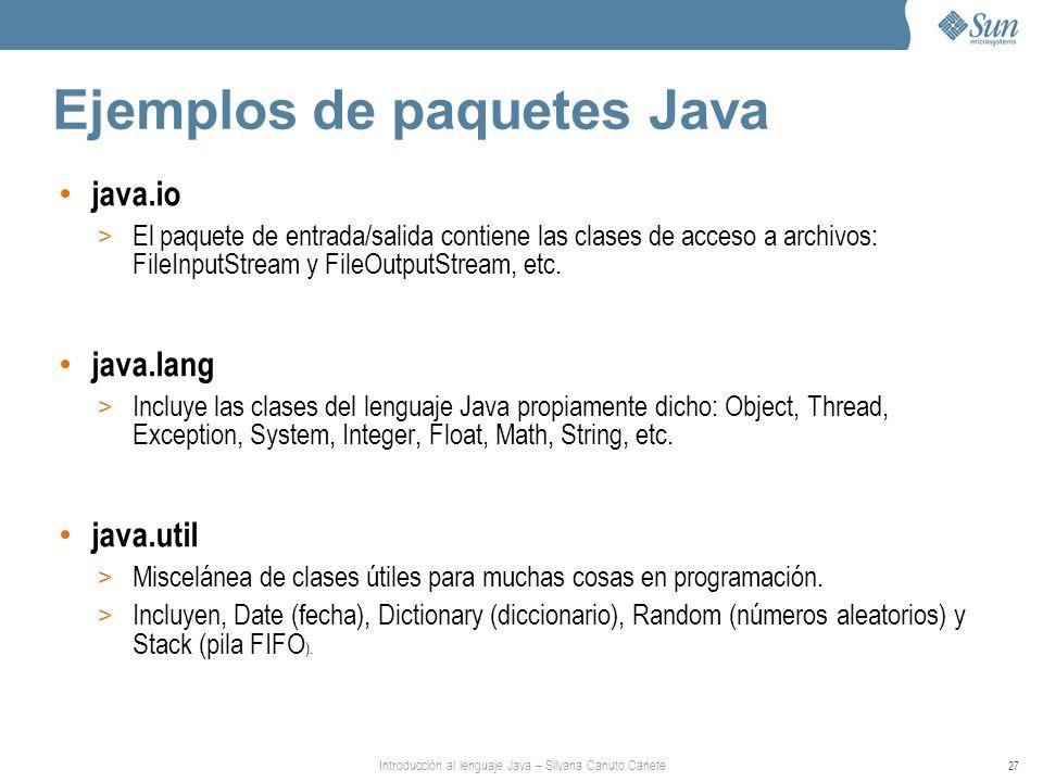 Introducción al lenguaje Java – Silvana Canuto Canete 27 Ejemplos de paquetes Java java.io > El paquete de entrada/salida contiene las clases de acceso a archivos: FileInputStream y FileOutputStream, etc.