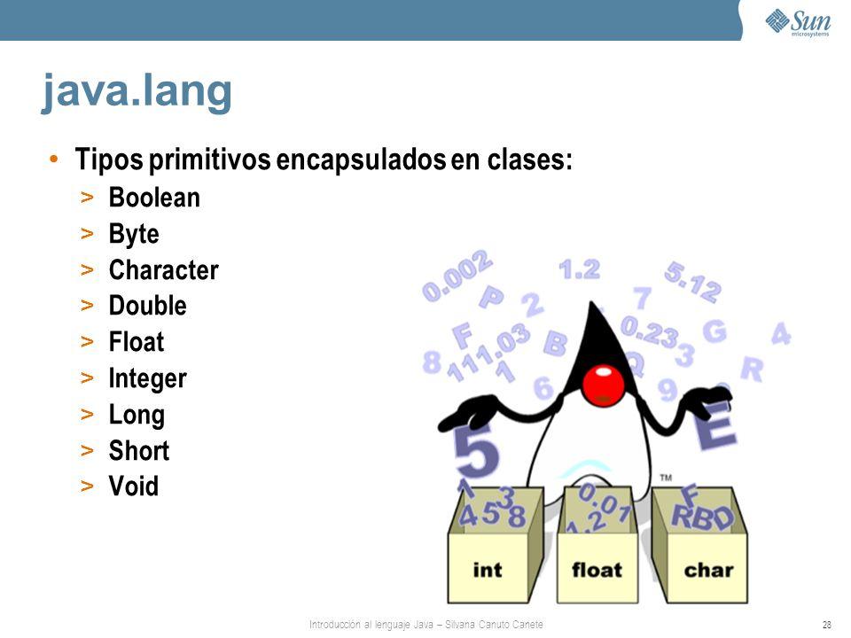 Introducción al lenguaje Java – Silvana Canuto Canete 28 java.lang Tipos primitivos encapsulados en clases: > Boolean > Byte > Character > Double > Fl