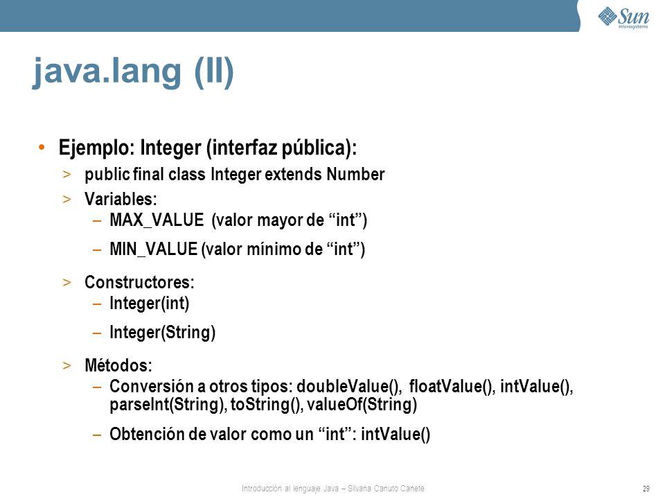 Introducción al lenguaje Java – Silvana Canuto Canete 29 java.lang (II) Ejemplo: Integer (interfaz pública): > public final class Integer extends Number > Variables: – MAX_VALUE (valor mayor de int) – MIN_VALUE (valor mínimo de int) > Constructores: – Integer(int) – Integer(String) > Métodos: – Conversión a otros tipos: doubleValue(), floatValue(), intValue(), parseInt(String), toString(), valueOf(String) – Obtención de valor como un int: intValue()