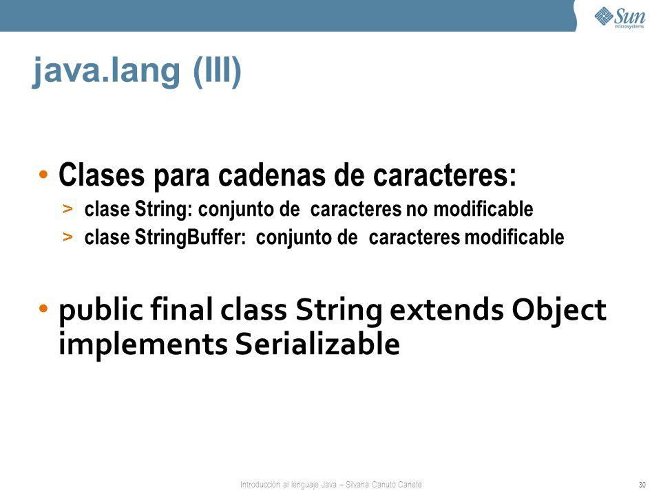 Introducción al lenguaje Java – Silvana Canuto Canete 30 java.lang (III) Clases para cadenas de caracteres: > clase String: conjunto de caracteres no modificable > clase StringBuffer: conjunto de caracteres modificable public final class String extends Object implements Serializable