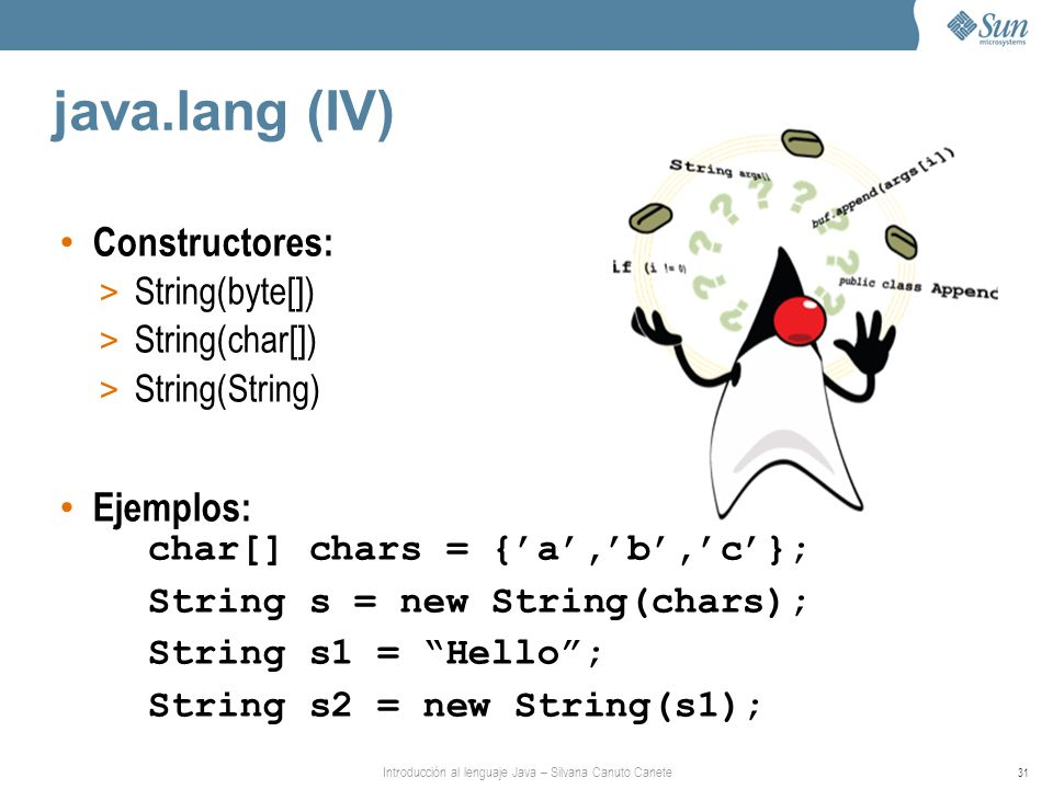 Introducción al lenguaje Java – Silvana Canuto Canete 31 java.lang (IV) Constructores: > String(byte[]) > String(char[]) > String(String) Ejemplos: char[] chars = {a,b,c}; String s = new String(chars); String s1 = Hello; String s2 = new String(s1);