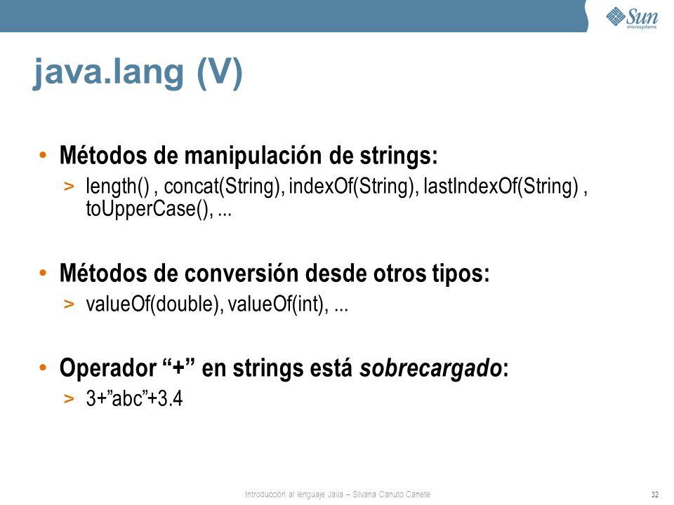 Introducción al lenguaje Java – Silvana Canuto Canete 32 java.lang (V) Métodos de manipulación de strings: > length(), concat(String), indexOf(String), lastIndexOf(String), toUpperCase(),...