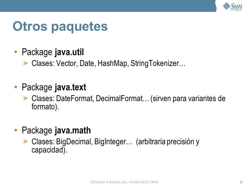 Introducción al lenguaje Java – Silvana Canuto Canete 35 Otros paquetes Package java.util > Clases: Vector, Date, HashMap, StringTokenizer… Package java.text > Clases: DateFormat, DecimalFormat… (sirven para variantes de formato).
