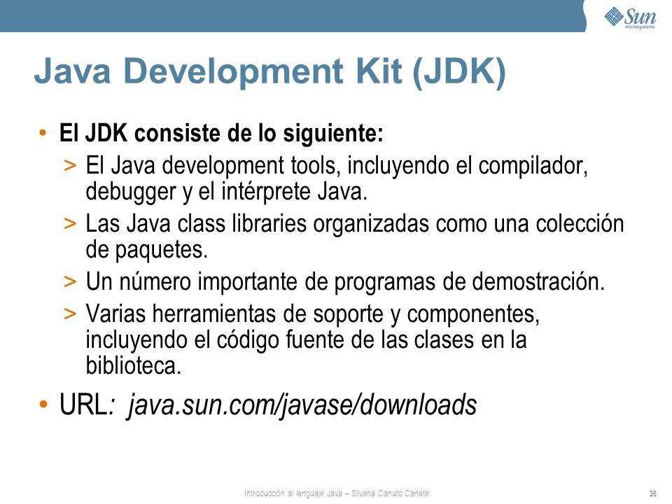 Introducción al lenguaje Java – Silvana Canuto Canete 36 Java Development Kit (JDK) El JDK consiste de lo siguiente: > El Java development tools, incluyendo el compilador, debugger y el intérprete Java.