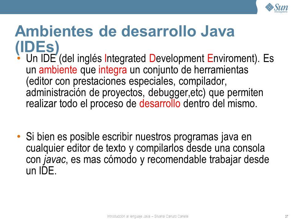 Introducción al lenguaje Java – Silvana Canuto Canete 37 Ambientes de desarrollo Java (IDEs) Un IDE (del inglés Integrated Development Enviroment).