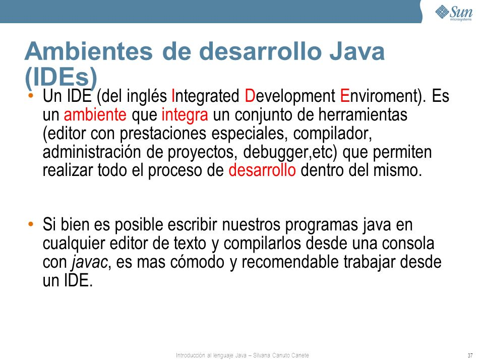 Introducción al lenguaje Java – Silvana Canuto Canete 37 Ambientes de desarrollo Java (IDEs) Un IDE (del inglés Integrated Development Enviroment). Es
