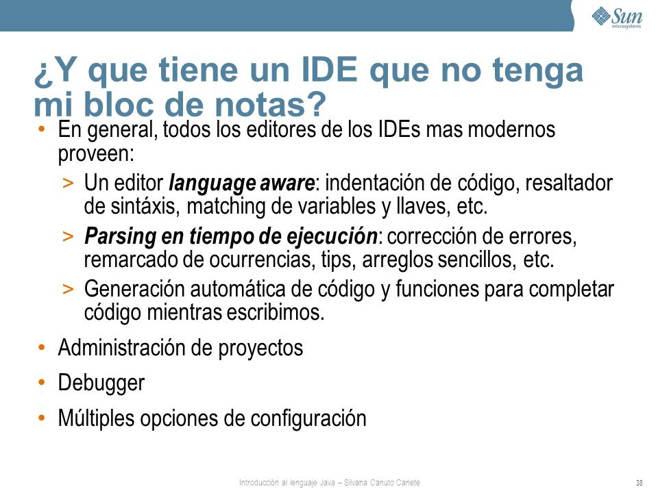 Introducción al lenguaje Java – Silvana Canuto Canete 38 ¿Y que tiene un IDE que no tenga mi bloc de notas? En general, todos los editores de los IDEs