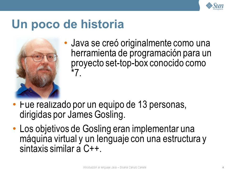 Introducción al lenguaje Java – Silvana Canuto Canete 4 Un poco de historia Fue realizado por un equipo de 13 personas, dirigidas por James Gosling.