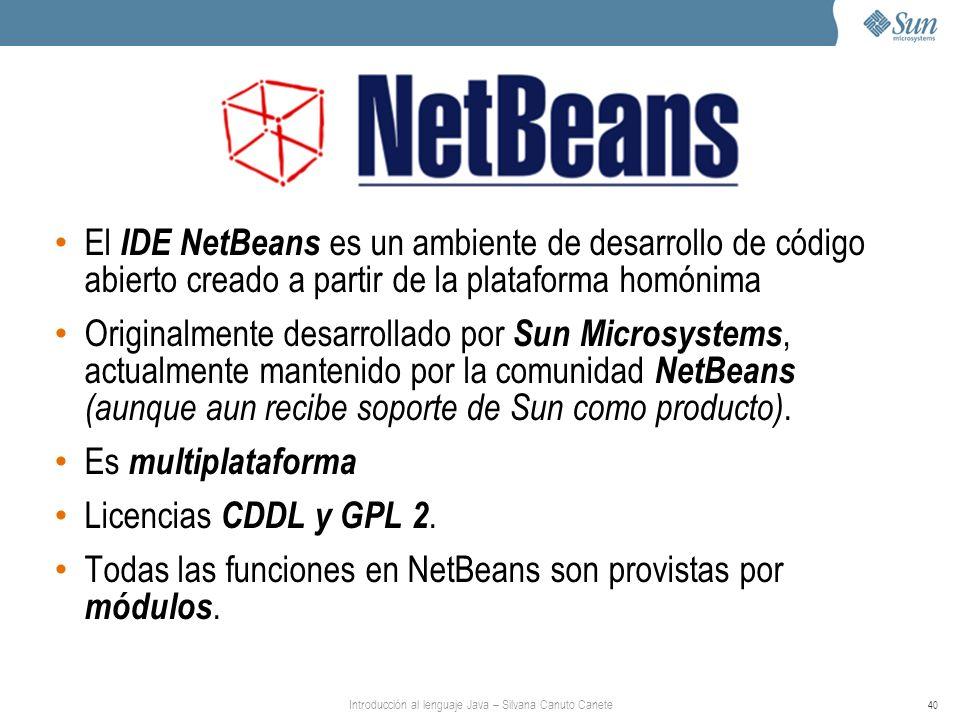 Introducción al lenguaje Java – Silvana Canuto Canete 40 El IDE NetBeans es un ambiente de desarrollo de código abierto creado a partir de la plataforma homónima Originalmente desarrollado por Sun Microsystems, actualmente mantenido por la comunidad NetBeans (aunque aun recibe soporte de Sun como producto).