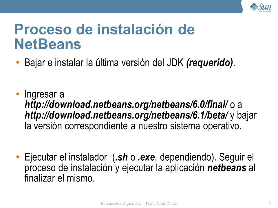 Introducción al lenguaje Java – Silvana Canuto Canete 41 Proceso de instalación de NetBeans Bajar e instalar la última versión del JDK (requerido). In