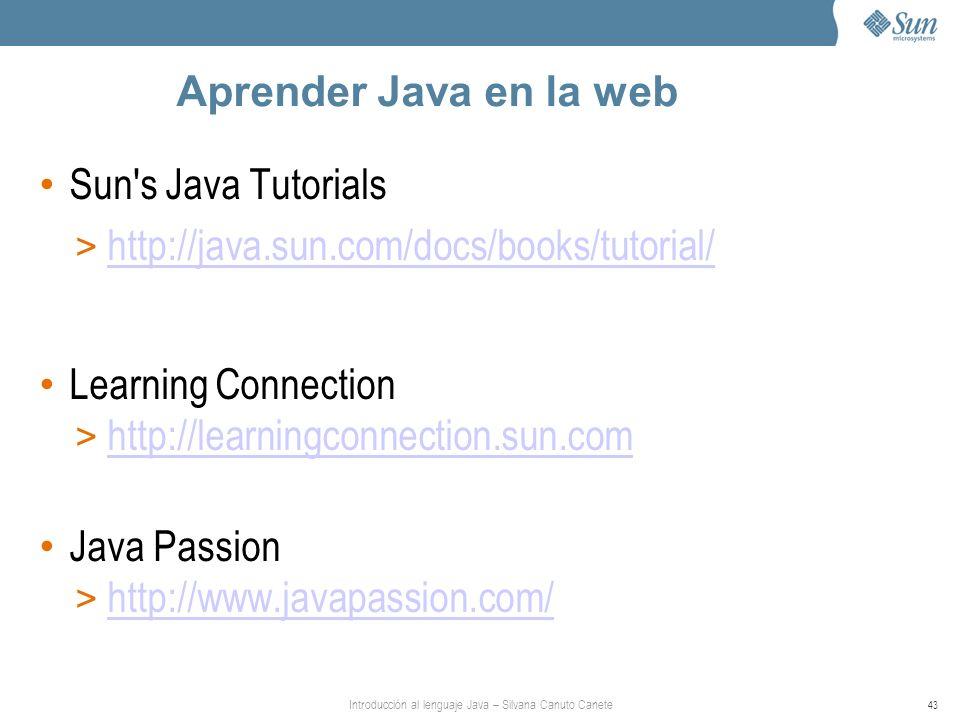 Introducción al lenguaje Java – Silvana Canuto Canete 43 Aprender Java en la web Sun s Java Tutorials > http://java.sun.com/docs/books/tutorial/ http://java.sun.com/docs/books/tutorial/ Learning Connection > http://learningconnection.sun.com http://learningconnection.sun.com Java Passion > http://www.javapassion.com/ http://www.javapassion.com/