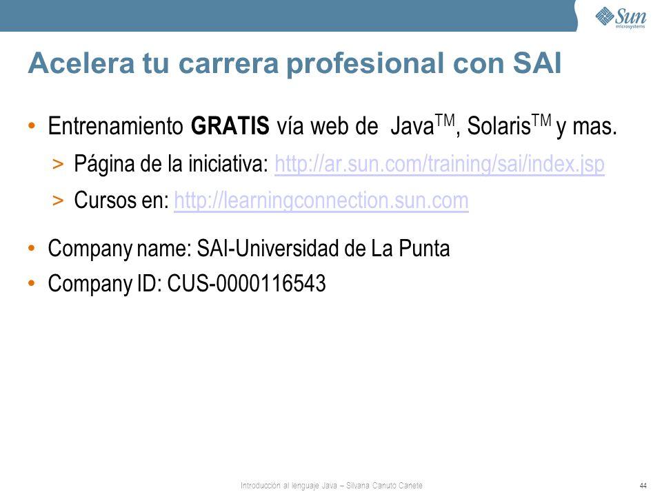 Introducción al lenguaje Java – Silvana Canuto Canete 44 Acelera tu carrera profesional con SAI Entrenamiento GRATIS vía web de Java TM, Solaris TM y mas.