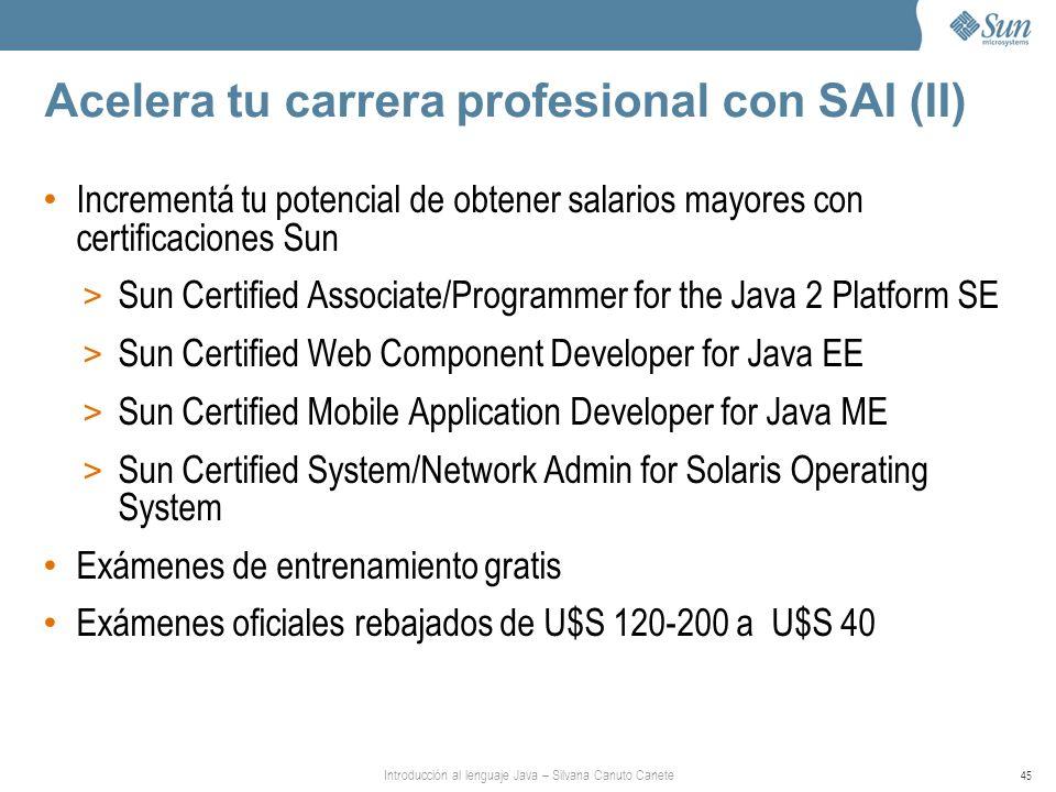 Introducción al lenguaje Java – Silvana Canuto Canete 45 Acelera tu carrera profesional con SAI (II) Incrementá tu potencial de obtener salarios mayor