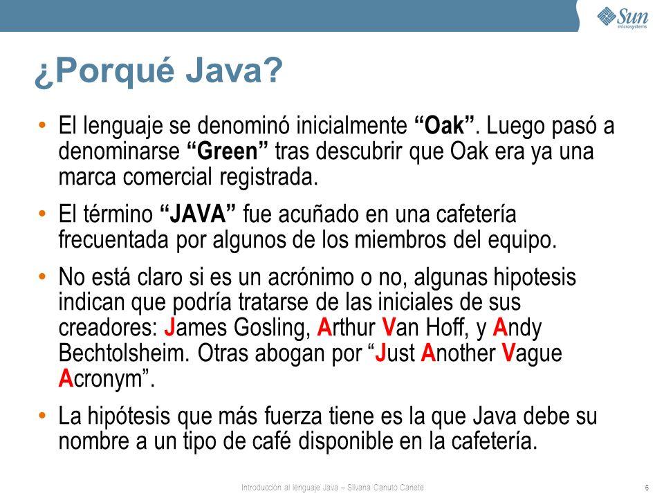Introducción al lenguaje Java – Silvana Canuto Canete 6 ¿Porqué Java? El lenguaje se denominó inicialmente Oak. Luego pasó a denominarse Green tras de