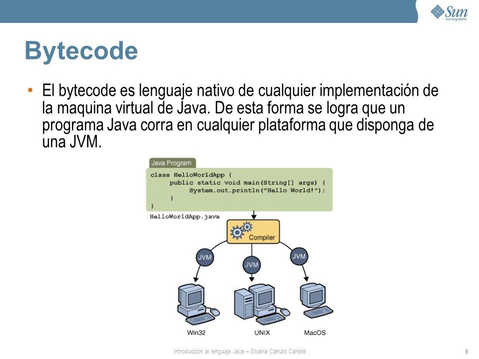 Introducción al lenguaje Java – Silvana Canuto Canete 8 Bytecode El bytecode es lenguaje nativo de cualquier implementación de la maquina virtual de Java.