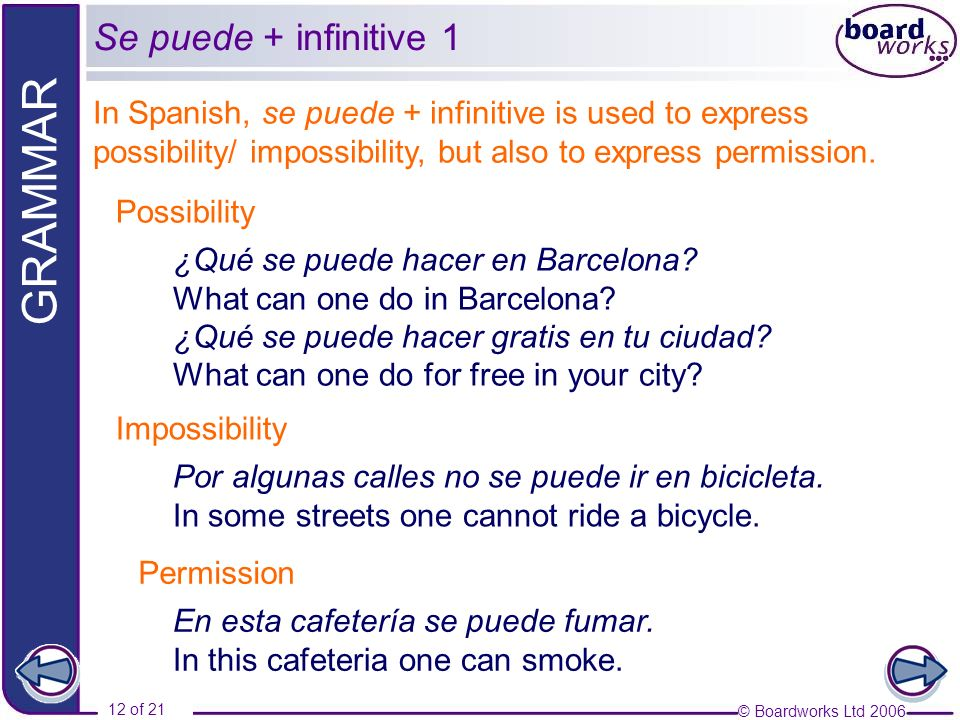 © Boardworks Ltd 2006 12 of 21 GRAMMAR In Spanish, se puede + infinitive is used to express possibility/ impossibility, but also to express permission