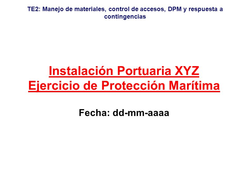 TE2: Manejo de materiales, control de accesos, DPM y respuesta a contingencias Instalación Portuaria XYZ Ejercicio de Protección Marítima Fecha: dd-mm-aaaa