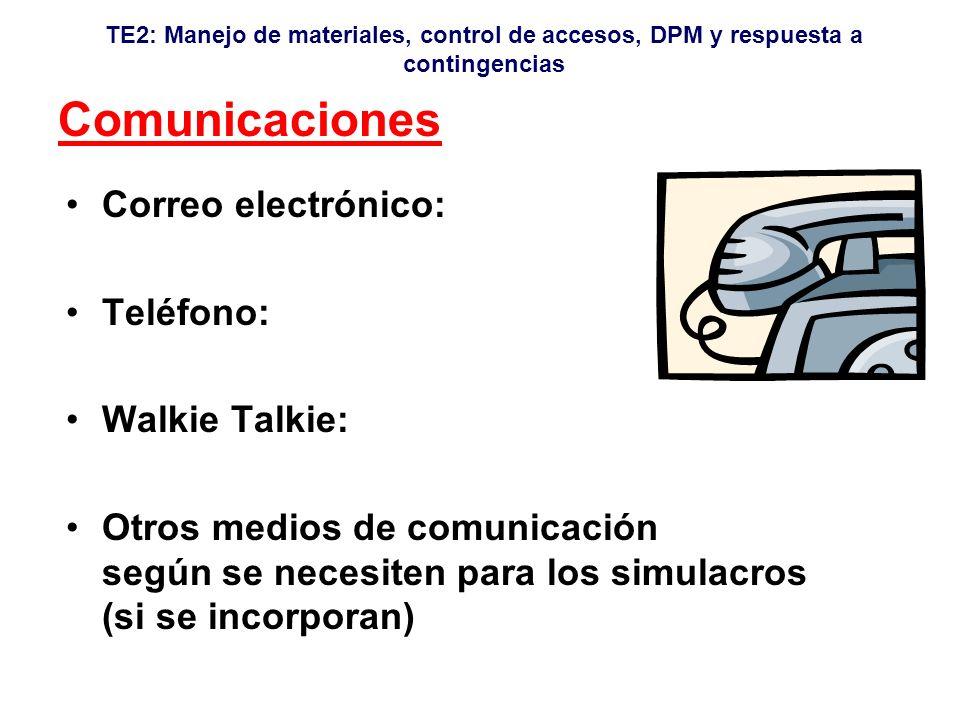 TE2: Manejo de materiales, control de accesos, DPM y respuesta a contingencias Comunicaciones Correo electrónico: Teléfono: Walkie Talkie: Otros medios de comunicación según se necesiten para los simulacros (si se incorporan)
