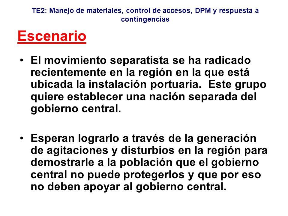 TE2: Manejo de materiales, control de accesos, DPM y respuesta a contingencias Escenario El movimiento separatista se ha radicado recientemente en la región en la que está ubicada la instalación portuaria.