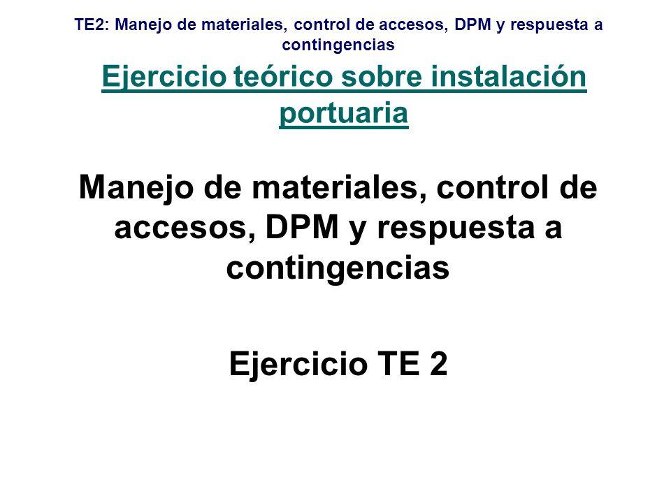 TE2: Manejo de materiales, control de accesos, DPM y respuesta a contingencias Ejercicio teórico sobre instalación portuaria Manejo de materiales, control de accesos, DPM y respuesta a contingencias Ejercicio TE 2